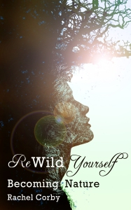 Rewild Yourself: Becoming Nature by Rachel Corby
